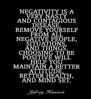 Negativity is a very nasty and contagious disease. Remove yourself ...