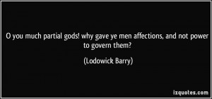you much partial gods! why gave ye men affections, and not power to ...