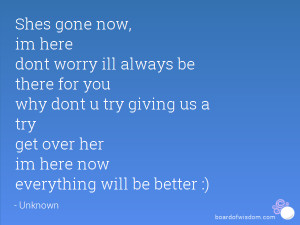 Shes gone now, im here dont worry ill always be there for you why dont ...