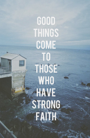 quotes good things come to those who have strong faith Life Quotes ...