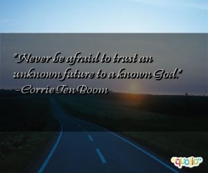 Never be afraid to trust an unknown future to a known God. -Corrie Ten ...