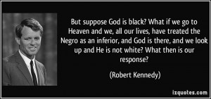 ... up and He is not white? What then is our response? - Robert Kennedy
