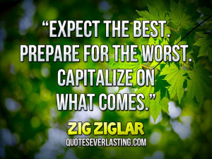 """... for the worst. Capitalize on what comes."""" — Zig Ziglar (11"""