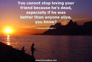 You cannot stop loving your friend because he's dead, especially if he ...