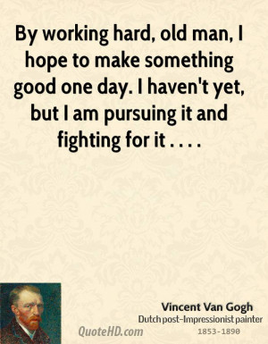 By working hard, old man, I hope to make something good one day. I ...