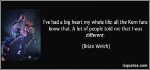 ve had a big heart my whole life; all the Korn fans know that. A lot ...
