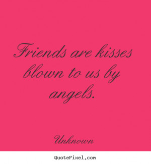 Unknown picture quotes - Friends are kisses blown to us by angels ...
