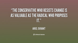 ... who resists change is as valuable as the radical who proposes it
