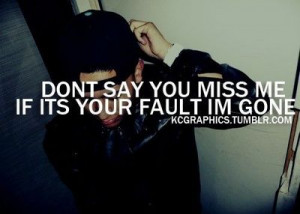 Don't say you miss me if it's your fault i'm gone.