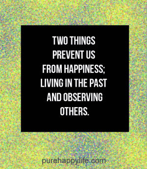 ... prevent us from happiness; living in the past and observing others