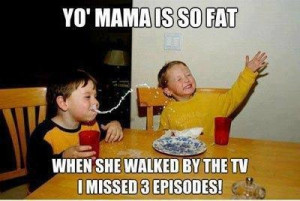 Yo mama is so fat . . . .