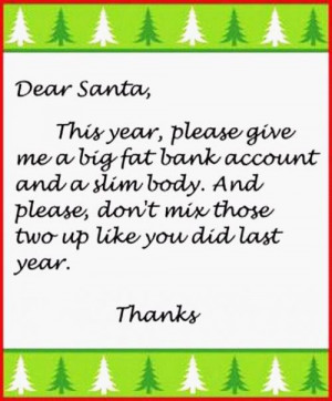 Dear Santa,This year, please give me a big fat bank account and a slim ...