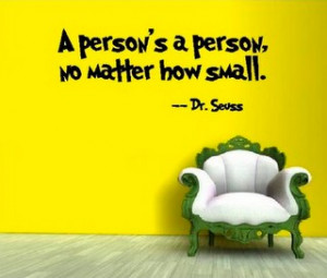 person's a person, no matter how small. (Dr. Seuss)