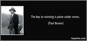 The key to winning is poise under stress. - Paul Brown