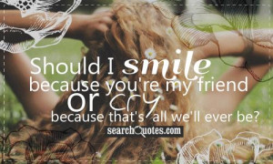 Should I smile because you're my friend or cry because that's all we ...