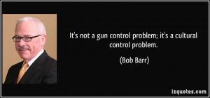 It's not a gun control problem; it's a cultural control problem. - Bob ...