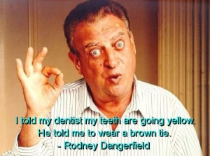 Rodney dangerfield, quotes, sayings, teeth, dentist, funny