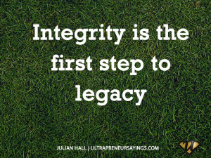 Integrity is the first step to legacy
