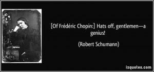 Of Frédéric Chopin:] Hats off, gentlemen—a genius! - Robert ...