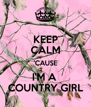 KEEP CALM 'CAUSE I'M A COUNTRY GIRL