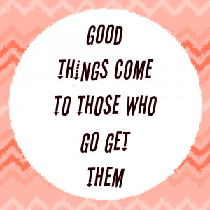 Poster>> Good things come to those who go get them ~ #quote #taolife
