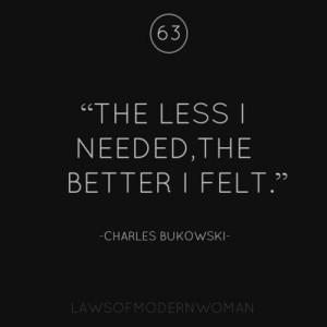 ... less I needed, the better I felt.' Charles Bukowski #lawsofmodernwoman