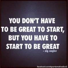 You have to start to be great More