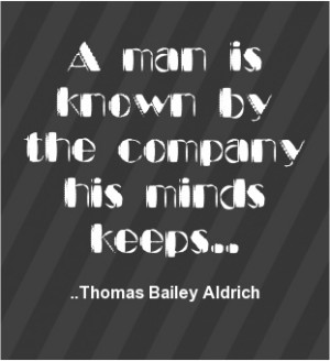 man is known by the company his minds keeps. Thomas Bailey Aldrich