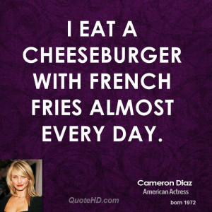 eat a cheeseburger with French fries almost every day.