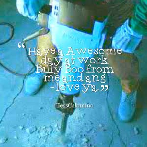 Quotes Picture: have a awesome day at work billy boo from me and ang ...