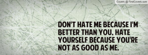 hate me because I'm better than you, hate yourself because you're not ...