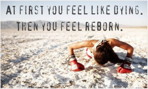 At first you feel like dying. Then you feel reborn.