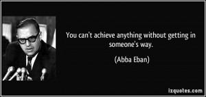 You can't achieve anything without getting in someone's way. - Abba ...