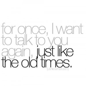 for once i want to talk to you again just like the old times
