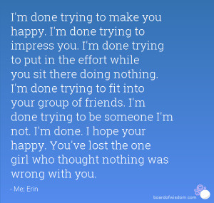 Im Done Trying To Impress You Quotes I'm done trying to make you happy ...