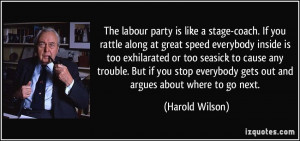 The labour party is like a stage-coach. If you rattle along at great ...