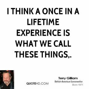 Terry Gilliam - I think a once in a lifetime experience is what we ...