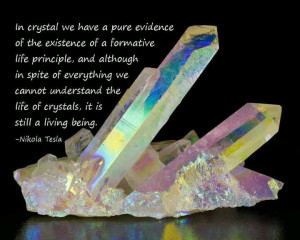 the life of crystals, it is still a living being. - Nikola Tesla Tesla ...