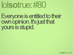 Everyone is entitled to their own opinion. It's just that yours is ...
