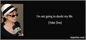 not going to doubt my life. - Yoko Ono