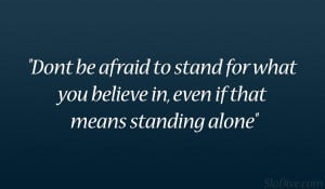 ... to stand for what you believe in, even if that means standing alone