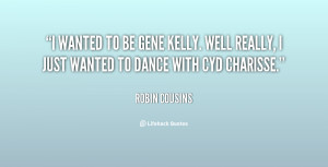 wanted to be Gene Kelly. Well really, I just wanted to dance with ...