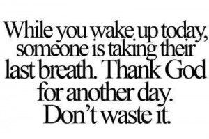 ... is taking their last breath thank god for another day don t waste it