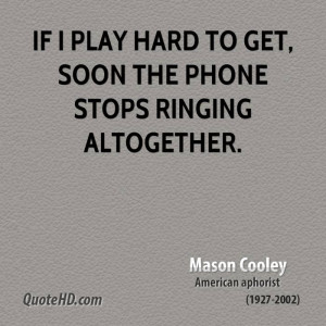 If I play hard to get, soon the phone stops ringing altogether.