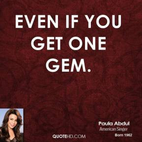 paula-abdul-quote-even-if-you-get-one-gem.jpg