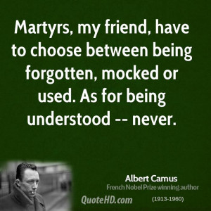 , my friend, have to choose between being forgotten, mocked or used ...
