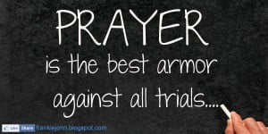 Prayer is the best armor against all trials.