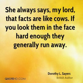 Dorothy L. Sayers - She always says, my lord, that facts are like cows ...