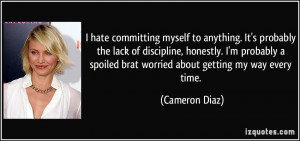 ... spoiled brat worried about getting my way every time. - Cameron Diaz