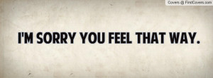 sorry you feel that way Profile Facebook Covers